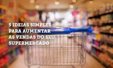 5 Ideias simples para aumentar as vendas do seu supermercado