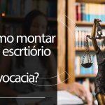 Como montar um escritório de advocacia?