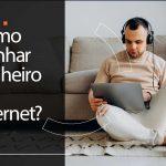 Como ganha dinheiro na internet: 3 ideias certeiras para você